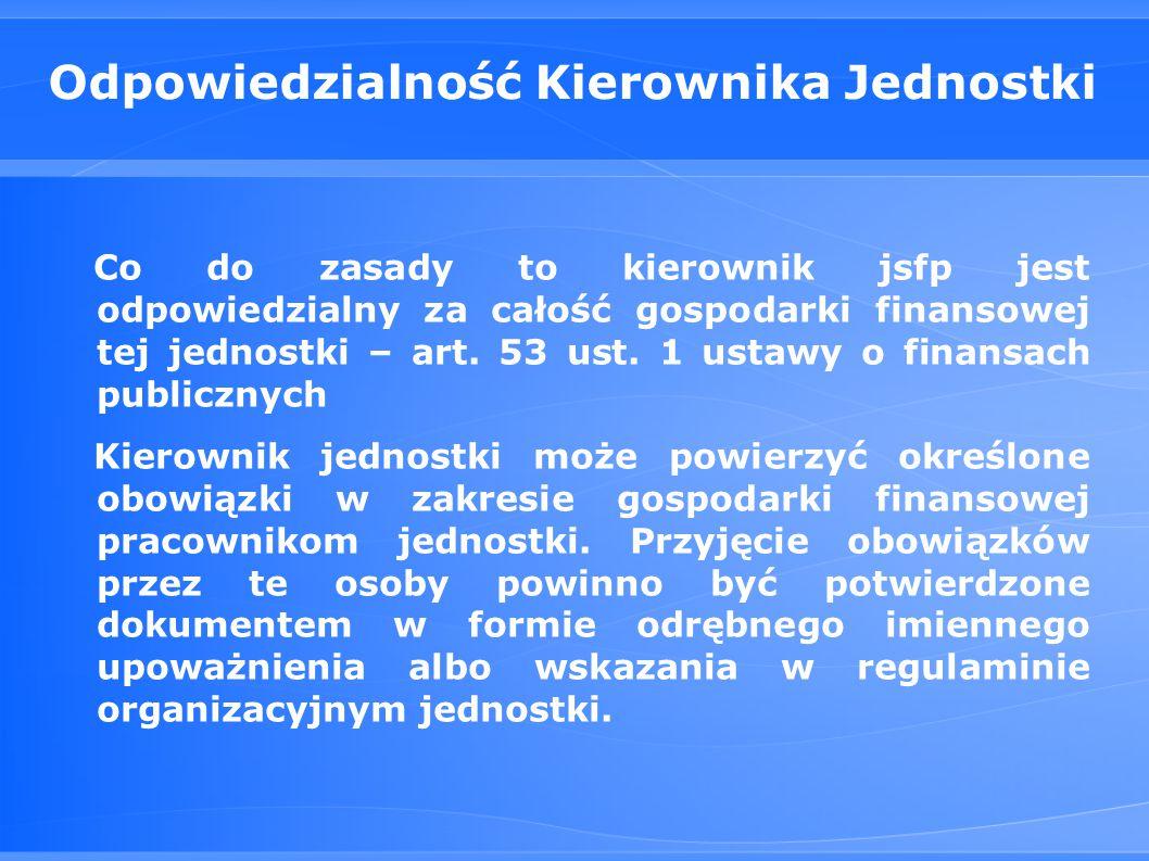 Odpowiedzialność Kierownika Jednostki Co do zasady to kierownik jsfp jest odpowiedzialny za całość gospodarki finansowej tej jednostki – art.
