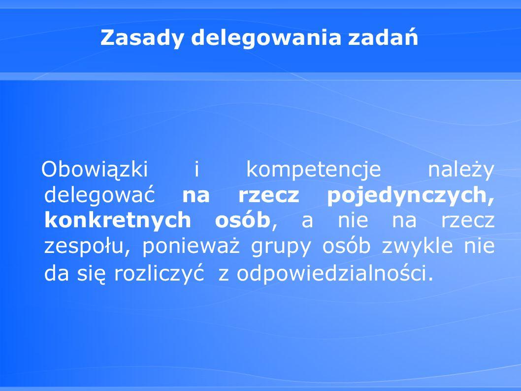 Zasady delegowania zadań Obowiązki i kompetencje należy delegować na rzecz pojedynczych, konkretnych osób, a nie na rzecz zespołu, ponieważ grupy osób zwykle nie da się rozliczyć z odpowiedzialności.