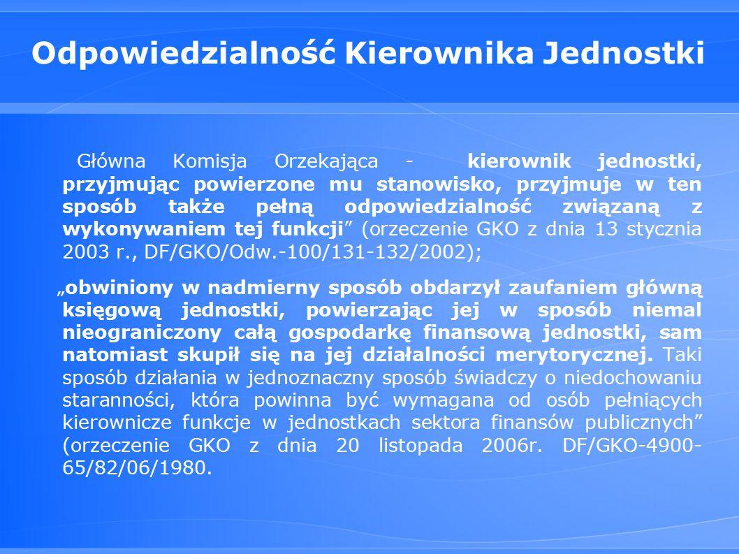 """Odpowiedzialność Kierownika Jednostki Główna Komisja Orzekająca - kierownik jednostki, przyjmując powierzone mu stanowisko, przyjmuje w ten sposób także pełną odpowiedzialność związaną z wykonywaniem tej funkcji (orzeczenie GKO z dnia 13 stycznia 2003 r., DF/GKO/Odw.-100/131-132/2002); """"obwiniony w nadmierny sposób obdarzył zaufaniem główną księgową jednostki, powierzając jej w sposób niemal nieograniczony całą gospodarkę finansową jednostki, sam natomiast skupił się na jej działalności merytorycznej."""