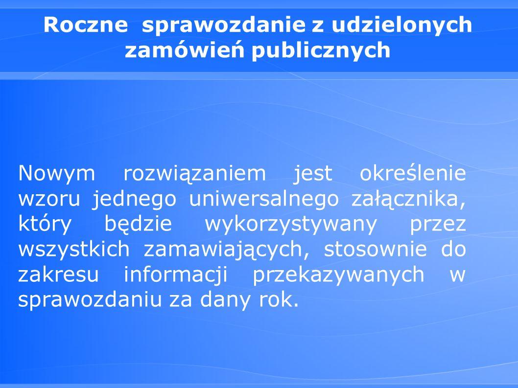Roczne sprawozdanie z udzielonych zamówień publicznych Nowym rozwiązaniem jest określenie wzoru jednego uniwersalnego załącznika, który będzie wykorzystywany przez wszystkich zamawiających, stosownie do zakresu informacji przekazywanych w sprawozdaniu za dany rok.