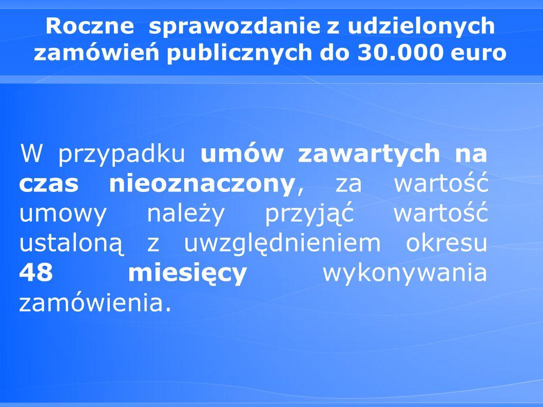 Roczne sprawozdanie z udzielonych zamówień publicznych do 30.000 euro W przypadku umów zawartych na czas nieoznaczony, za wartość umowy należy przyjąć wartość ustaloną z uwzględnieniem okresu 48 miesięcy wykonywania zamówienia.