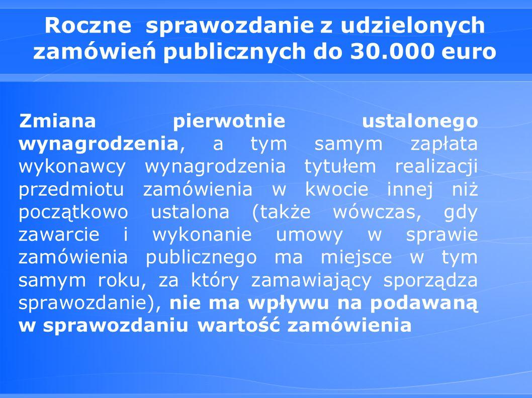 Roczne sprawozdanie z udzielonych zamówień publicznych do 30.000 euro Zmiana pierwotnie ustalonego wynagrodzenia, a tym samym zapłata wykonawcy wynagrodzenia tytułem realizacji przedmiotu zamówienia w kwocie innej niż początkowo ustalona (także wówczas, gdy zawarcie i wykonanie umowy w sprawie zamówienia publicznego ma miejsce w tym samym roku, za który zamawiający sporządza sprawozdanie), nie ma wpływu na podawaną w sprawozdaniu wartość zamówienia