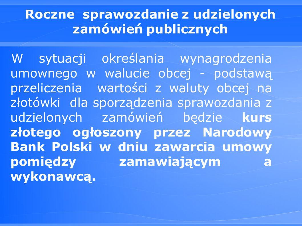 Roczne sprawozdanie z udzielonych zamówień publicznych W sytuacji określania wynagrodzenia umownego w walucie obcej - podstawą przeliczenia wartości z waluty obcej na złotówki dla sporządzenia sprawozdania z udzielonych zamówień będzie kurs złotego ogłoszony przez Narodowy Bank Polski w dniu zawarcia umowy pomiędzy zamawiającym a wykonawcą.