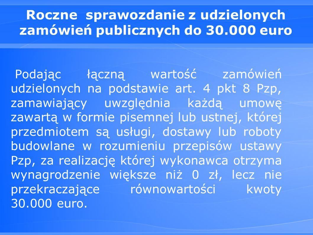 Roczne sprawozdanie z udzielonych zamówień publicznych do 30.000 euro Podając łączną wartość zamówień udzielonych na podstawie art.
