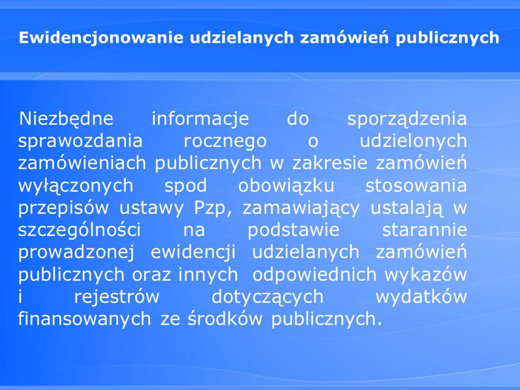 Ewidencjonowanie udzielanych zamówień publicznych Niezbędne informacje do sporządzenia sprawozdania rocznego o udzielonych zamówieniach publicznych w zakresie zamówień wyłączonych spod obowiązku stosowania przepisów ustawy Pzp, zamawiający ustalają w szczególności na podstawie starannie prowadzonej ewidencji udzielanych zamówień publicznych oraz innych odpowiednich wykazów i rejestrów dotyczących wydatków finansowanych ze środków publicznych.