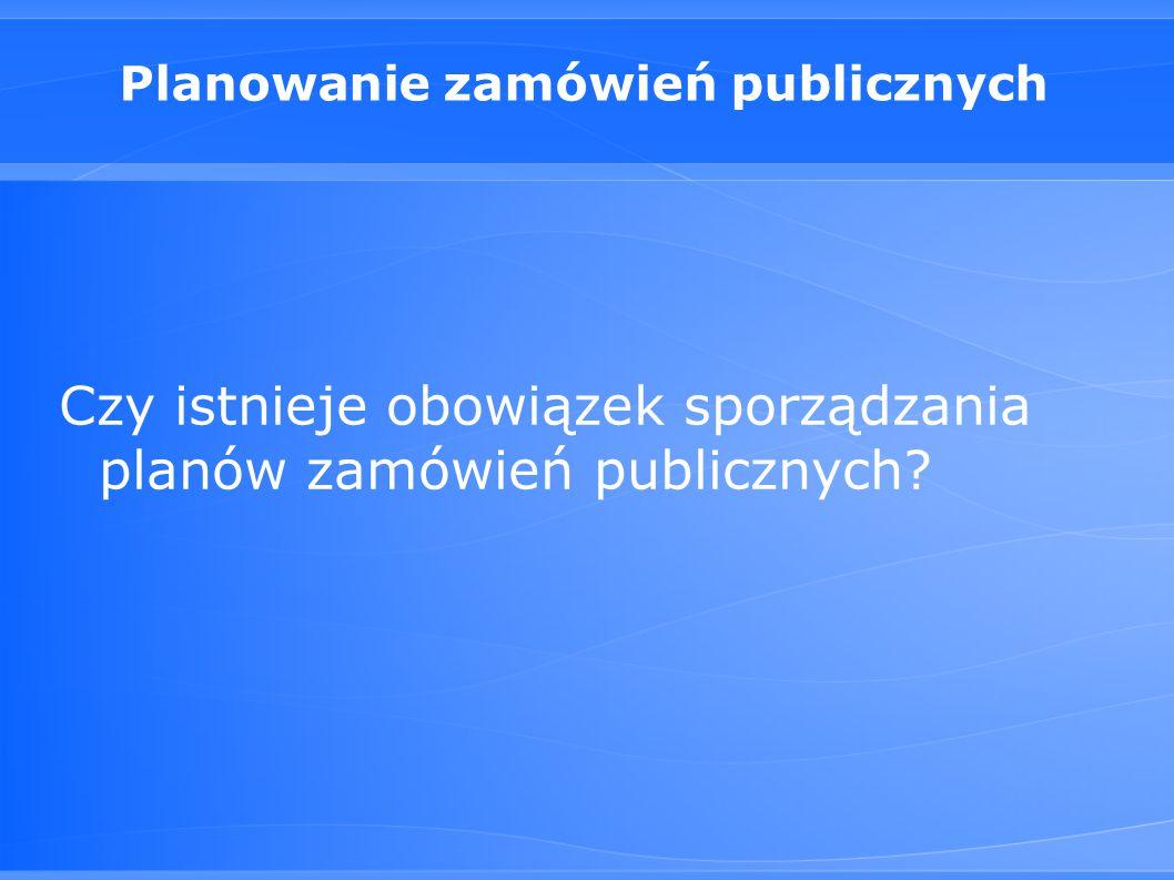 Planowanie zamówień publicznych Czy istnieje obowiązek sporządzania planów zamówień publicznych?