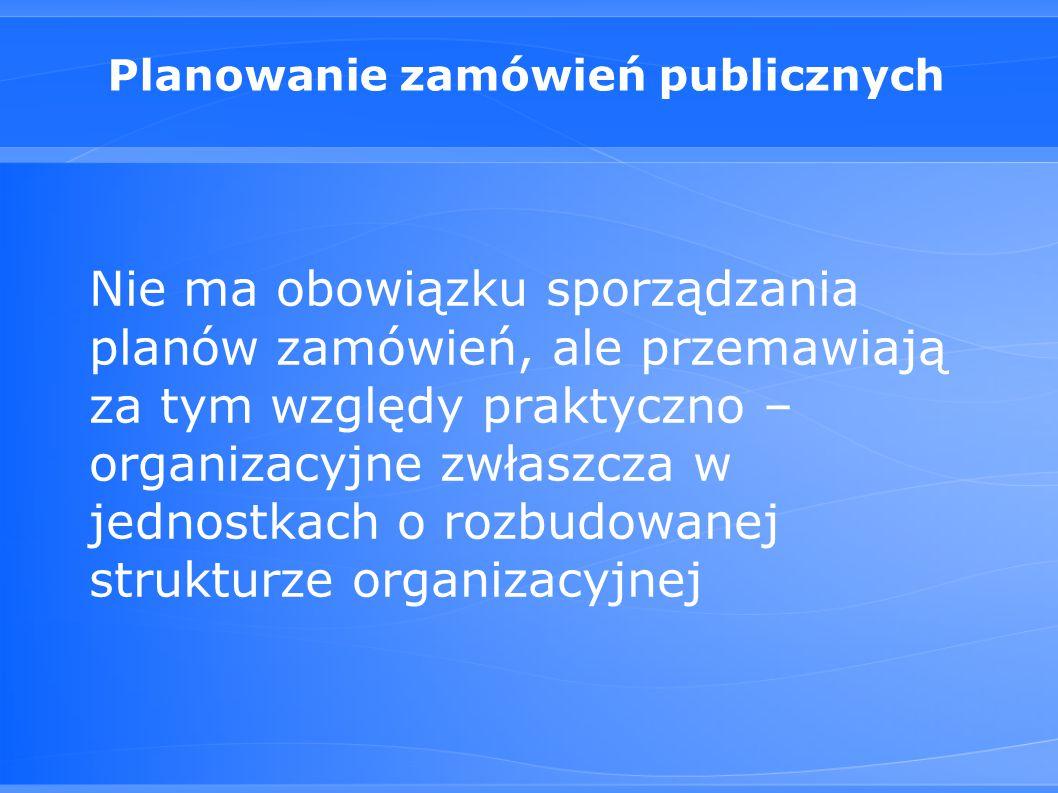 Planowanie zamówień publicznych Nie ma obowiązku sporządzania planów zamówień, ale przemawiają za tym względy praktyczno – organizacyjne zwłaszcza w jednostkach o rozbudowanej strukturze organizacyjnej