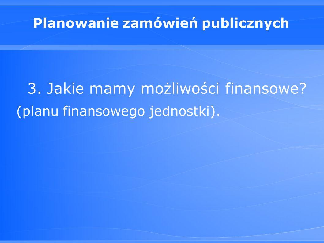 Planowanie zamówień publicznych 3. Jakie mamy możliwości finansowe? (planu finansowego jednostki).