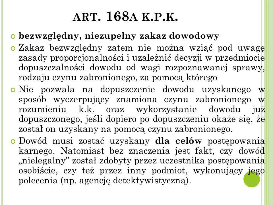 ART. 168 A K. P. K. bezwzględny, niezupełny zakaz dowodowy Zakaz bezwzględny zatem nie można wziąć pod uwagę zasady proporcjonalności i uzależnić decy