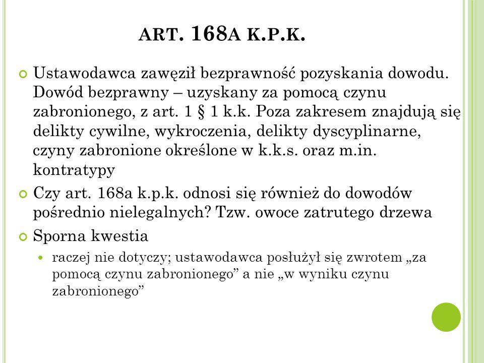 ART. 168 A K. P. K. Ustawodawca zawęził bezprawność pozyskania dowodu. Dowód bezprawny – uzyskany za pomocą czynu zabronionego, z art. 1 § 1 k.k. Poza