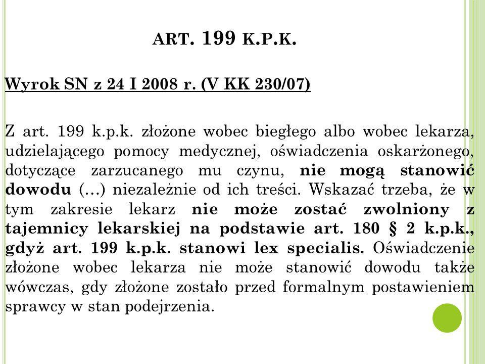 ART. 199 K. P. K. Wyrok SN z 24 I 2008 r. (V KK 230/07) Z art. 199 k.p.k. złożone wobec biegłego albo wobec lekarza, udzielającego pomocy medycznej, o