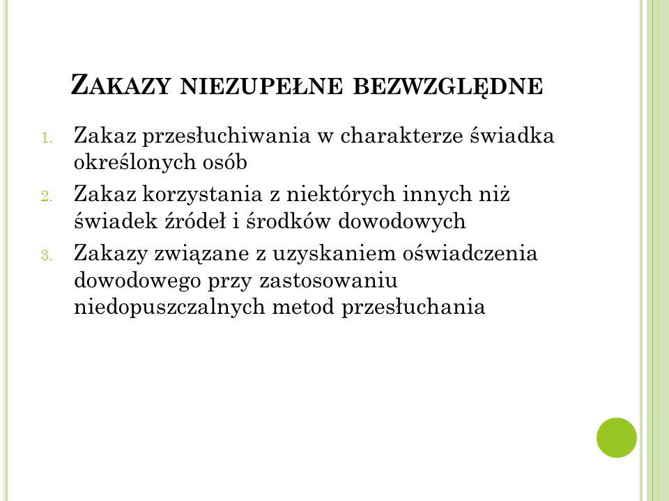 Z AKAZY NIEZUPEŁNE BEZWZGLĘDNE 1.Zakaz przesłuchiwania w charakterze świadka określonych osób 2.