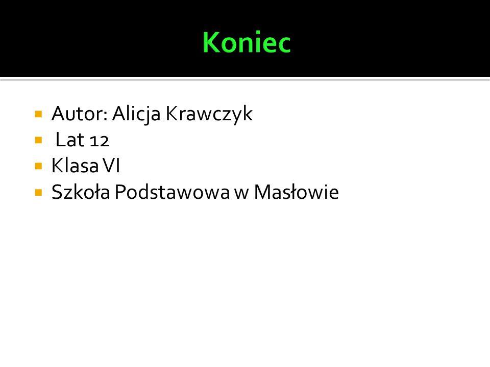  Autor: Alicja Krawczyk  Lat 12  Klasa VI  Szkoła Podstawowa w Masłowie