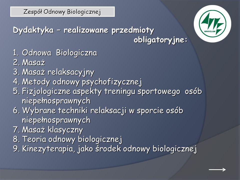 Zespół Odnowy Biologicznej Dydaktyka – realizowane przedmioty obligatoryjne: obligatoryjne: 1.Odnowa Biologiczna 2.Masaż 3.Masaż relaksacyjny 4.Metody