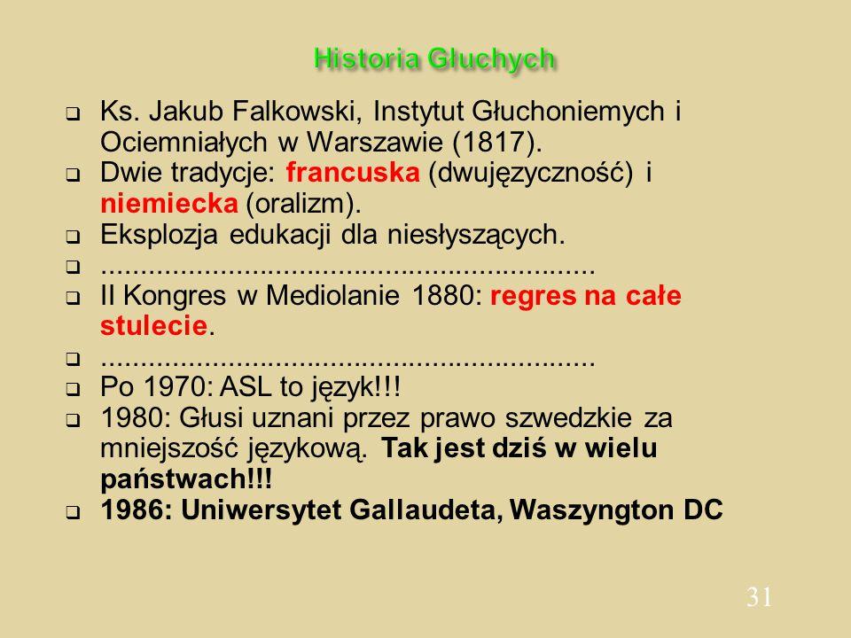31 Historia Głuchych  Ks. Jakub Falkowski, Instytut Głuchoniemych i Ociemniałych w Warszawie (1817).  Dwie tradycje: francuska (dwujęzyczność) i nie