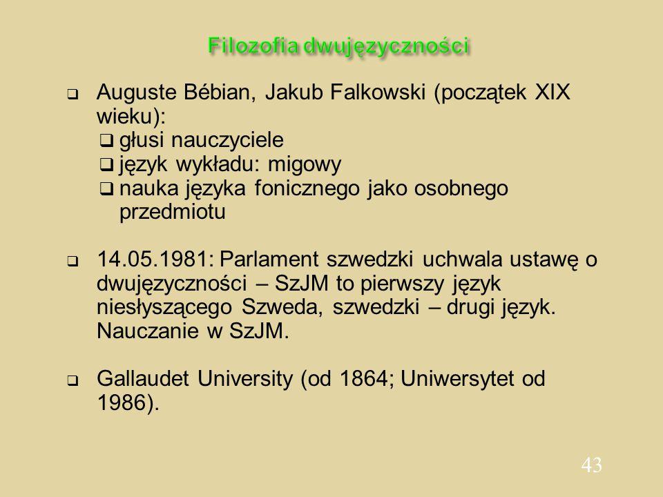 43 Filozofia dwujęzyczności  Auguste Bébian, Jakub Falkowski (początek XIX wieku):  głusi nauczyciele  język wykładu: migowy  nauka języka foniczn