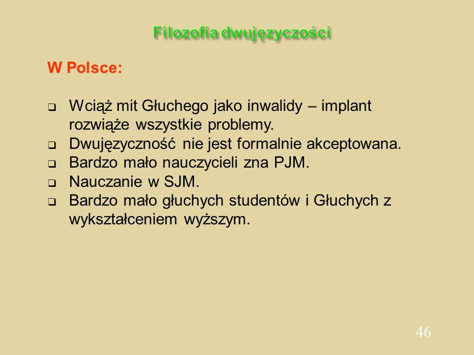 46 Filozofia dwujęzyczości W Polsce:  Wciąż mit Głuchego jako inwalidy – implant rozwiąże wszystkie problemy.  Dwujęzyczność nie jest formalnie akce