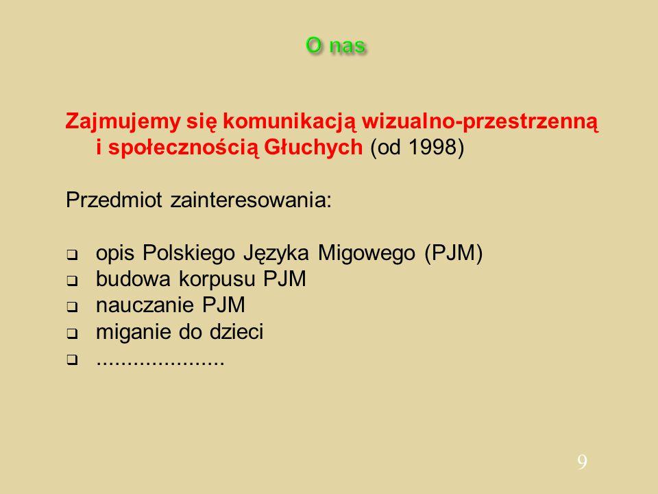 9 O nas Zajmujemy się komunikacją wizualno-przestrzenną i społecznością Głuchych (od 1998) Przedmiot zainteresowania:  opis Polskiego Języka Migowego