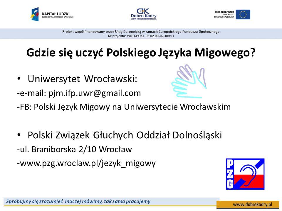 Spróbujmy się zrozumieć Inaczej mówimy, tak samo pracujemy Gdzie się uczyć Polskiego Języka Migowego? Uniwersytet Wrocławski: -e-mail: pjm.ifp.uwr@gma