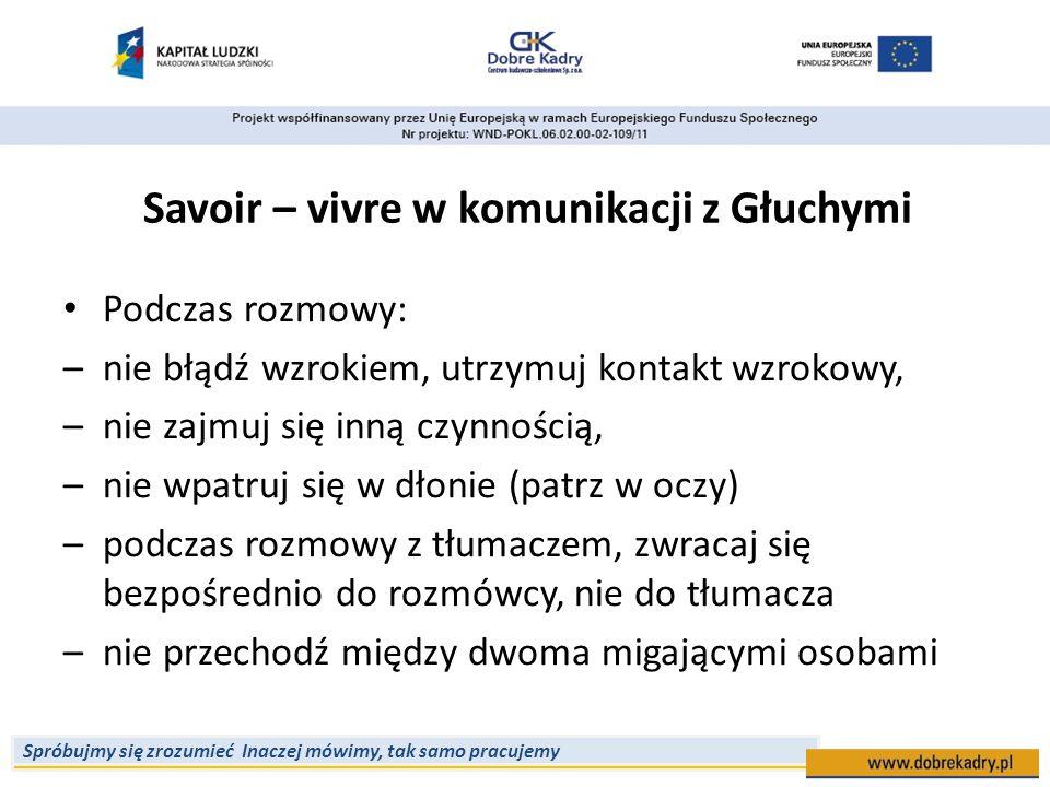 Spróbujmy się zrozumieć Inaczej mówimy, tak samo pracujemy Savoir – vivre w komunikacji z Głuchymi Podczas rozmowy: –nie błądź wzrokiem, utrzymuj kont