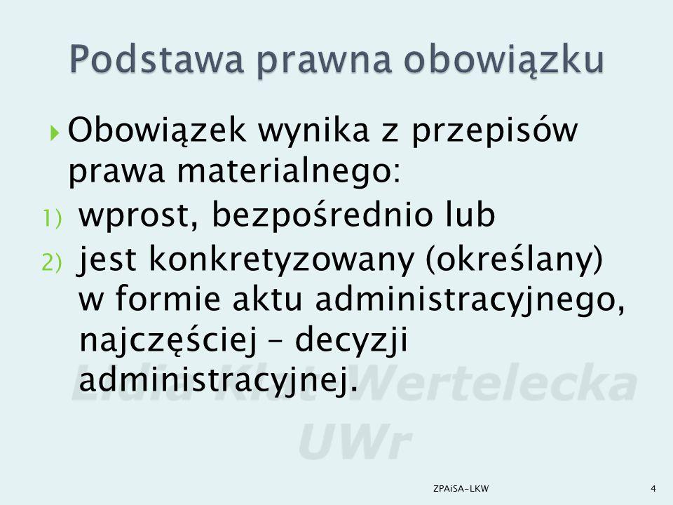  Obowiązek wynika z przepisów prawa materialnego: 1) wprost, bezpośrednio lub 2) jest konkretyzowany (określany) w formie aktu administracyjnego, naj