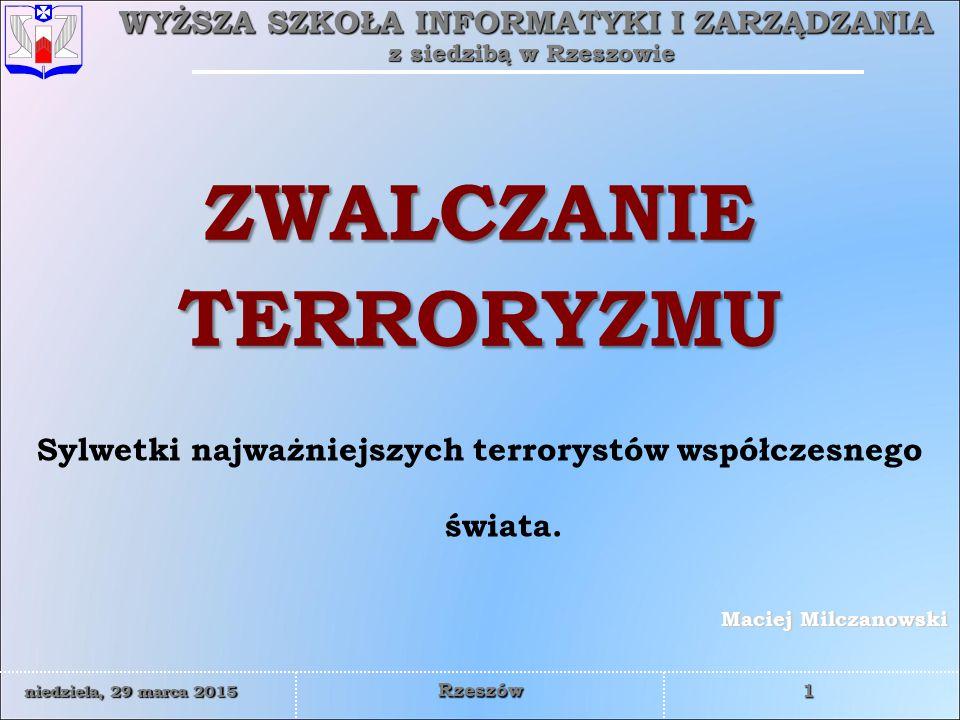 WYŻSZA SZKOŁA INFORMATYKI I ZARZĄDZANIA z siedzibą w Rzeszowie 1 niedziela, 29 marca 2015niedziela, 29 marca 2015niedziela, 29 marca 2015niedziela, 29 marca 2015 Rzeszów Maciej Milczanowski ZWALCZANIE TERRORYZMU Sylwetki najważniejszych terrorystów współczesnego świata.