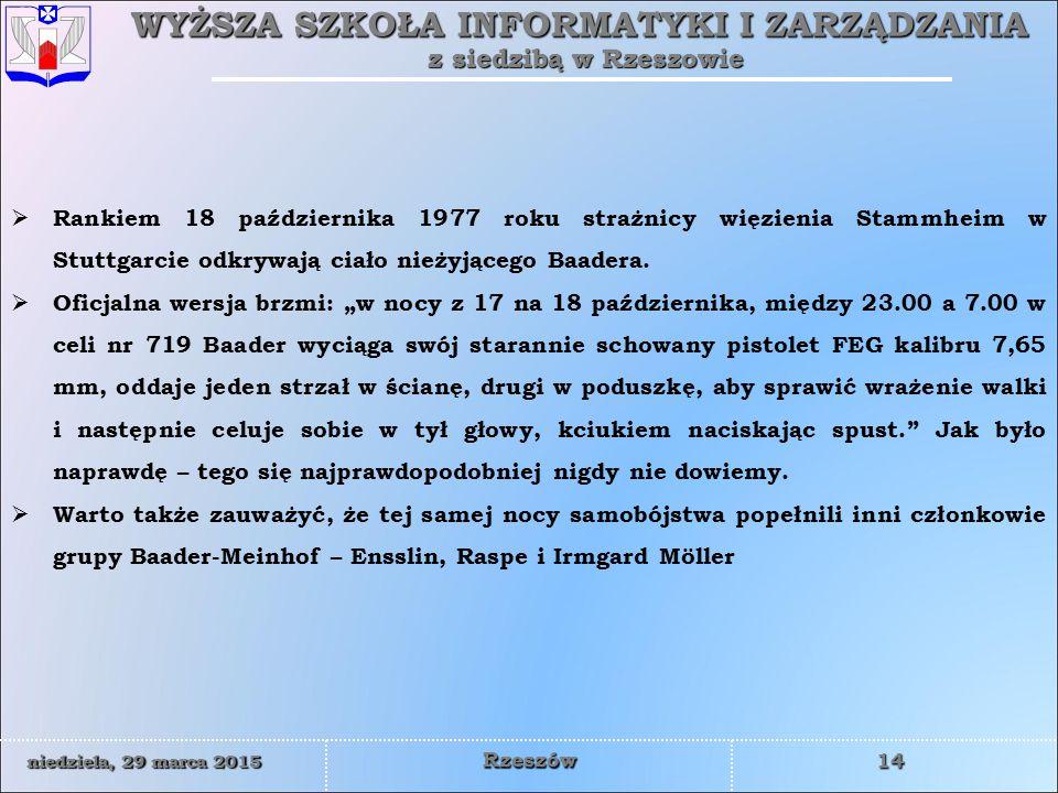 WYŻSZA SZKOŁA INFORMATYKI I ZARZĄDZANIA z siedzibą w Rzeszowie 14 niedziela, 29 marca 2015niedziela, 29 marca 2015niedziela, 29 marca 2015niedziela, 29 marca 2015 Rzeszów  Rankiem 18 października 1977 roku strażnicy więzienia Stammheim w Stuttgarcie odkrywają ciało nieżyjącego Baadera.