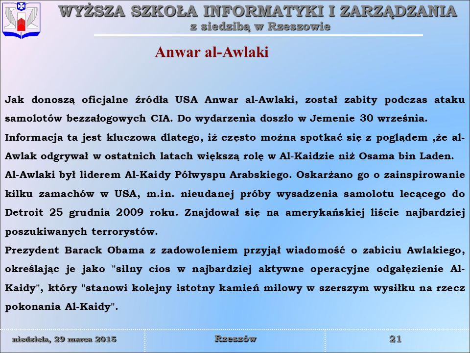 WYŻSZA SZKOŁA INFORMATYKI I ZARZĄDZANIA z siedzibą w Rzeszowie 21 niedziela, 29 marca 2015niedziela, 29 marca 2015niedziela, 29 marca 2015niedziela, 29 marca 2015 Rzeszów Jak donoszą oficjalne źródła USA Anwar al-Awlaki, został zabity podczas ataku samolotów bezzałogowych CIA.