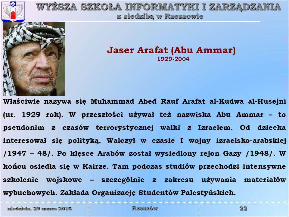 WYŻSZA SZKOŁA INFORMATYKI I ZARZĄDZANIA z siedzibą w Rzeszowie 22 niedziela, 29 marca 2015niedziela, 29 marca 2015niedziela, 29 marca 2015niedziela, 29 marca 2015 Rzeszów Jaser Arafat (Abu Ammar) 1929-2004 Właściwie nazywa się Muhammad Abed Rauf Arafat al-Kudwa al-Husejni (ur.