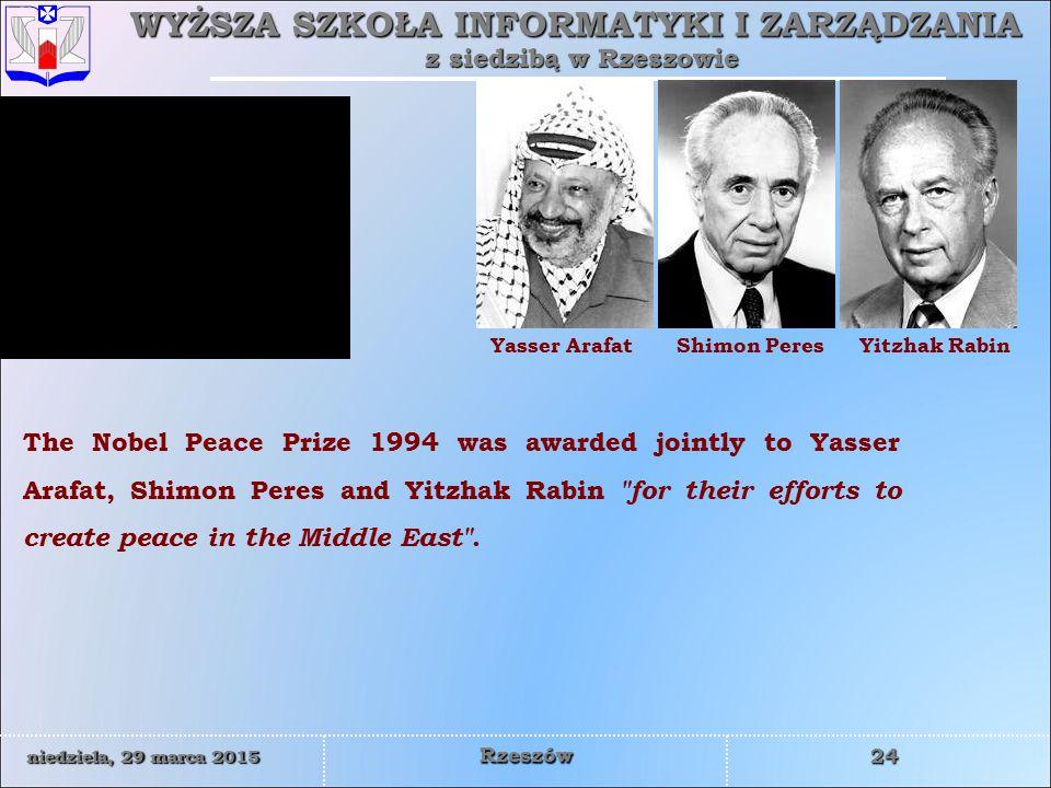 WYŻSZA SZKOŁA INFORMATYKI I ZARZĄDZANIA z siedzibą w Rzeszowie 24 niedziela, 29 marca 2015niedziela, 29 marca 2015niedziela, 29 marca 2015niedziela, 29 marca 2015 Rzeszów Yasser ArafatShimon PeresYitzhak Rabin The Nobel Peace Prize 1994 was awarded jointly to Yasser Arafat, Shimon Peres and Yitzhak Rabin for their efforts to create peace in the Middle East .