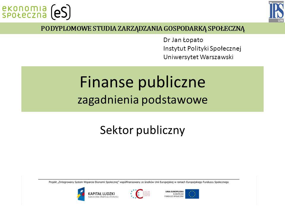 Finanse publiczne zagadnienia podstawowe Sektor publiczny Dr Jan Łopato Instytut Polityki Społecznej Uniwersytet Warszawski Wykład 2011/2012 PODYPLOMOWE STUDIA ZARZĄDZANIA GOSPODARKĄ SPOŁECZNĄ