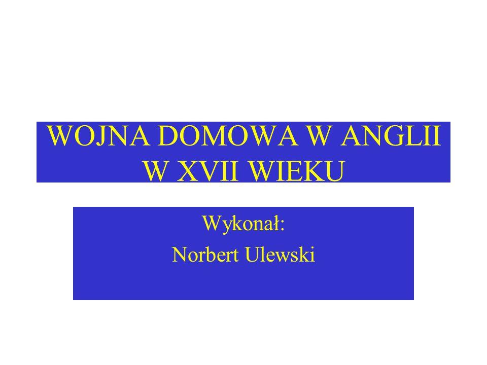 WOJNA DOMOWA W ANGLII W XVII WIEKU Wykonał: Norbert Ulewski