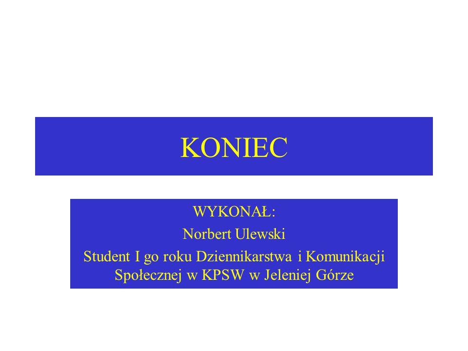 KONIEC WYKONAŁ: Norbert Ulewski Student I go roku Dziennikarstwa i Komunikacji Społecznej w KPSW w Jeleniej Górze