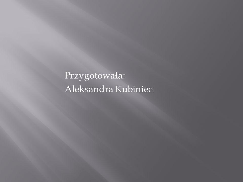 Przygotowała: Aleksandra Kubiniec