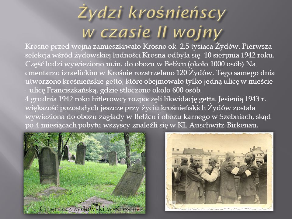 Krosno przed wojną zamieszkiwało Krosno ok. 2,5 tysiąca Żydów. Pierwsza selekcja wśród żydowskiej ludności Krosna odbyła się 10 sierpnia 1942 roku. Cz