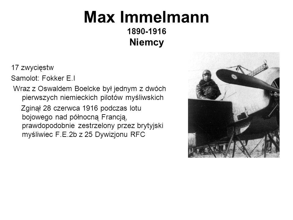 Max Immelmann 1890-1916 Niemcy 17 zwycięstw Samolot: Fokker E.I Wraz z Oswaldem Boelcke był jednym z dwóch pierwszych niemieckich pilotów myśliwskich Zginął 28 czerwca 1916 podczas lotu bojowego nad północną Francją, prawdopodobnie zestrzelony przez brytyjski myśliwiec F.E.2b z 25 Dywizjonu RFC
