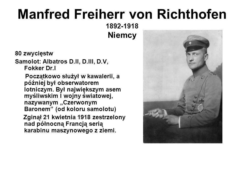 Manfred Freiherr von Richthofen 1892-1918 Niemcy 80 zwycięstw Samolot: Albatros D.II, D.III, D.V, Fokker Dr.I Początkowo służył w kawalerii, a później był obserwatorem lotniczym.