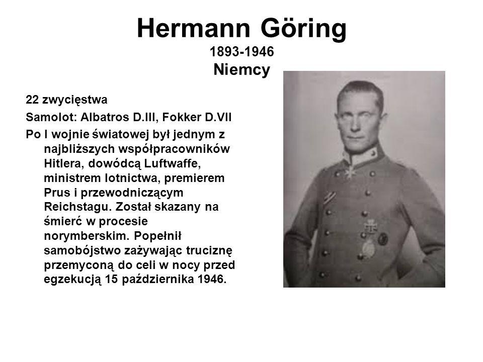 Hermann Göring 1893-1946 Niemcy 22 zwycięstwa Samolot: Albatros D.III, Fokker D.VII Po I wojnie światowej był jednym z najbliższych współpracowników Hitlera, dowódcą Luftwaffe, ministrem lotnictwa, premierem Prus i przewodniczącym Reichstagu.
