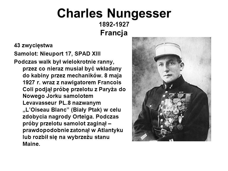 Charles Nungesser 1892-1927 Francja 43 zwycięstwa Samolot: Nieuport 17, SPAD XIII Podczas walk był wielokrotnie ranny, przez co nieraz musiał być wkładany do kabiny przez mechaników.