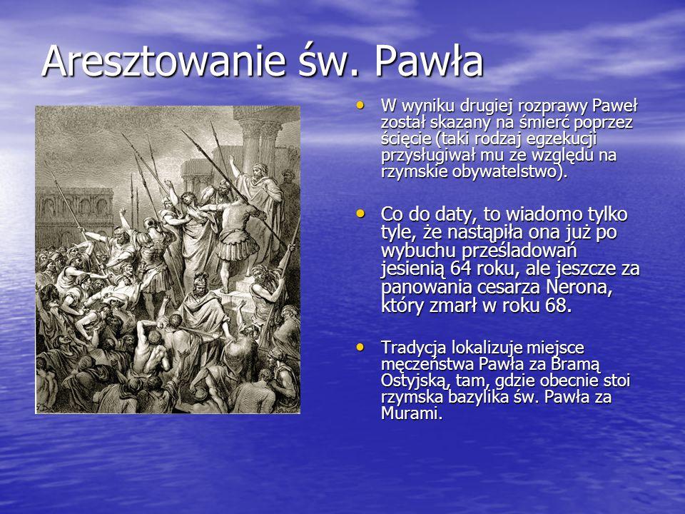 Aresztowanie św. Pawła W wyniku drugiej rozprawy Paweł został skazany na śmierć poprzez ścięcie (taki rodzaj egzekucji przysługiwał mu ze względu na r