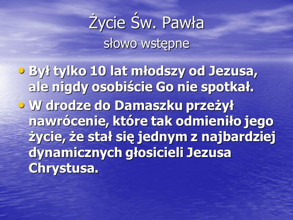 Życie Św. Pawła słowo wstępne Był tylko 10 lat młodszy od Jezusa, ale nigdy osobiście Go nie spotkał. Był tylko 10 lat młodszy od Jezusa, ale nigdy os