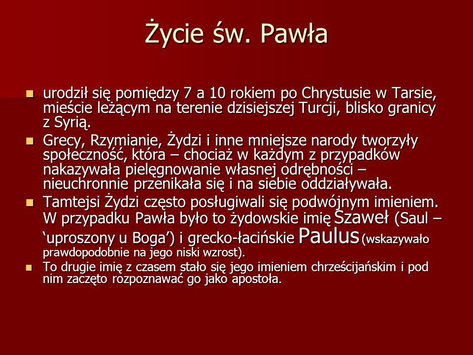 Życie św. Pawła urodził się pomiędzy 7 a 10 rokiem po Chrystusie w Tarsie, mieście leżącym na terenie dzisiejszej Turcji, blisko granicy z Syrią. urod
