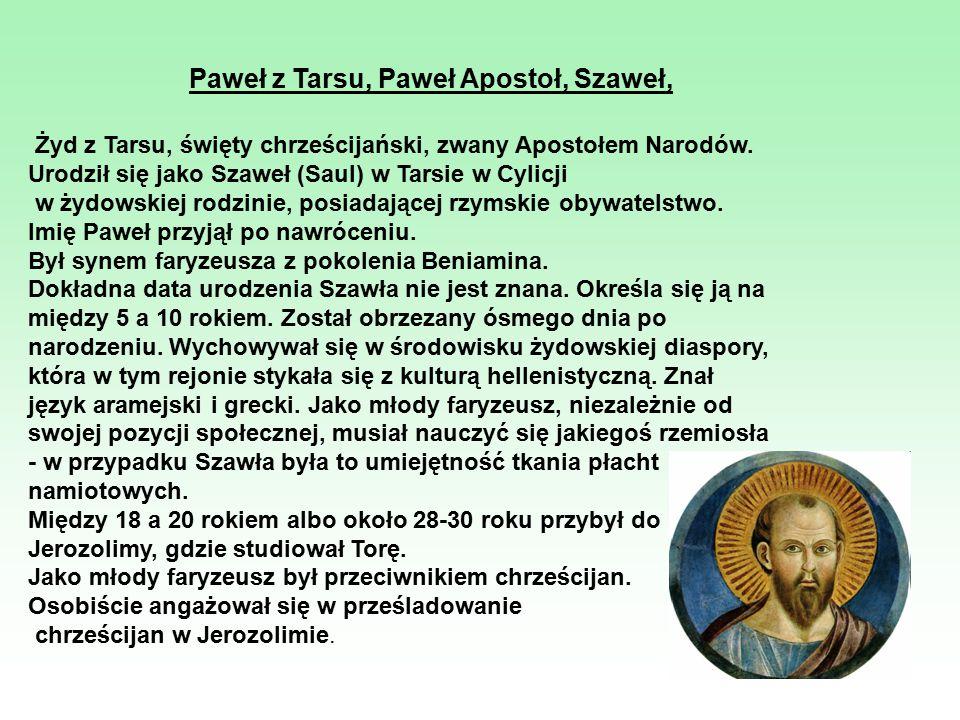 Paweł z Tarsu, Paweł Apostoł, Szaweł, Żyd z Tarsu, święty chrześcijański, zwany Apostołem Narodów. Urodził się jako Szaweł (Saul) w Tarsie w Cylicji w