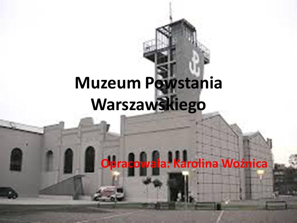 Muzeum Powstania Warszawskiego Opracowała: Karolina Woźnica