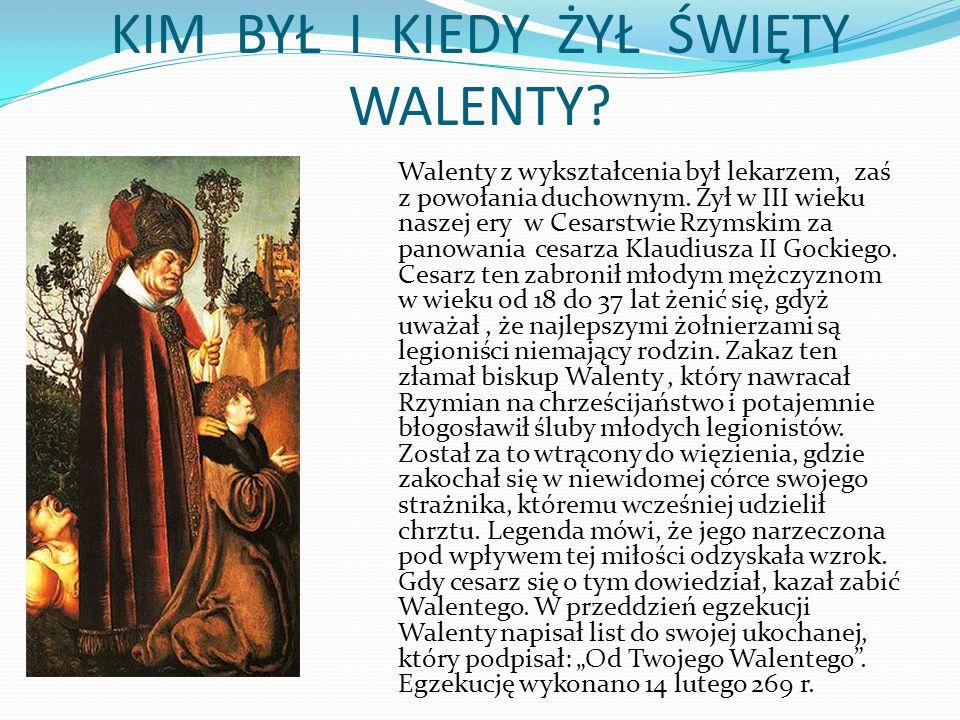 KIM BYŁ I KIEDY ŻYŁ ŚWIĘTY WALENTY? Walenty z wykształcenia był lekarzem, zaś z powołania duchownym. Żył w III wieku naszej ery w Cesarstwie Rzymskim