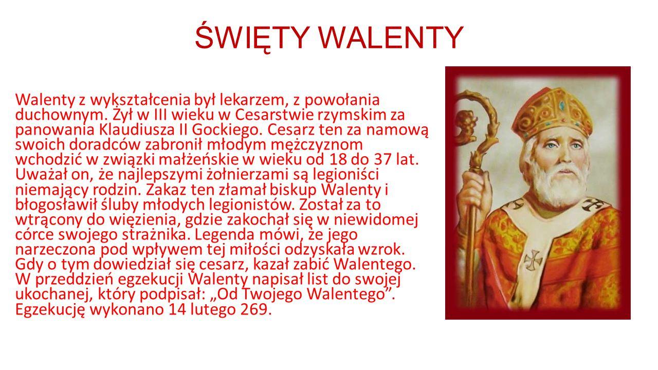 ŚWIĘTY WALENTY Walenty z wykształcenia był lekarzem, z powołania duchownym. Żył w III wieku w Cesarstwie rzymskim za panowania Klaudiusza II Gockiego.