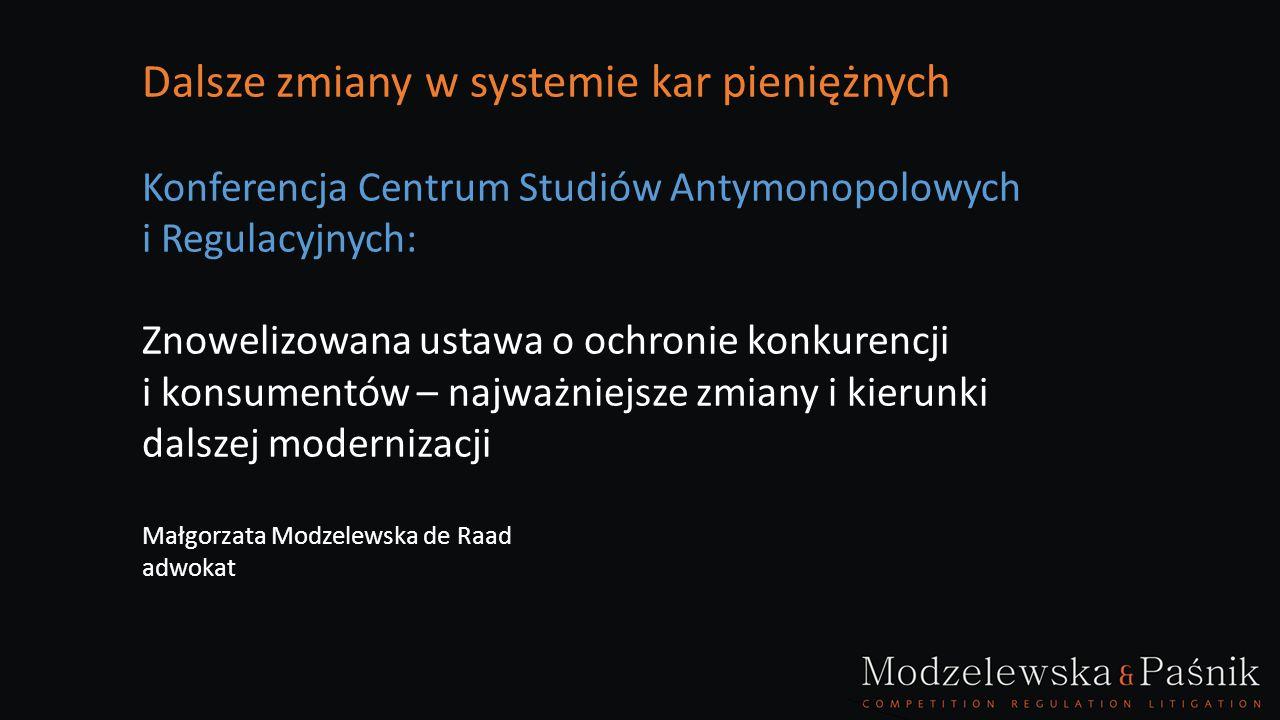 Dalsze zmiany w systemie kar pieniężnych Konferencja Centrum Studiów Antymonopolowych i Regulacyjnych: Znowelizowana ustawa o ochronie konkurencji i konsumentów – najważniejsze zmiany i kierunki dalszej modernizacji Małgorzata Modzelewska de Raad adwokat
