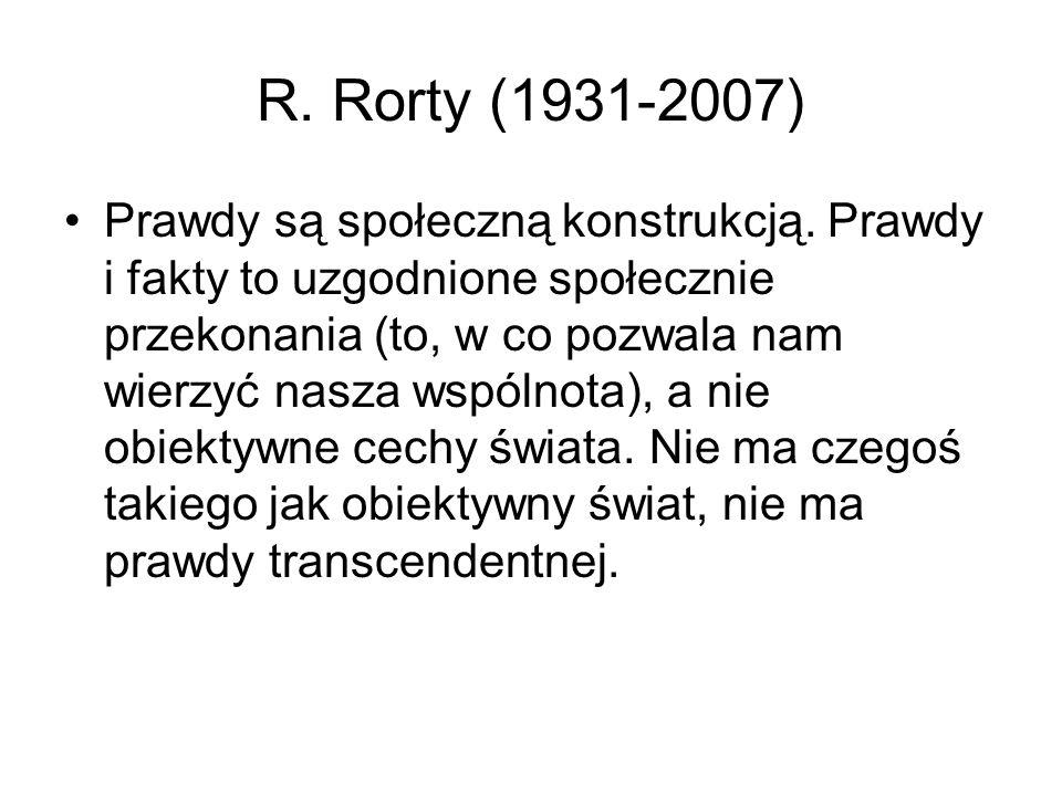 R. Rorty (1931-2007) Prawdy są społeczną konstrukcją. Prawdy i fakty to uzgodnione społecznie przekonania (to, w co pozwala nam wierzyć nasza wspólnot