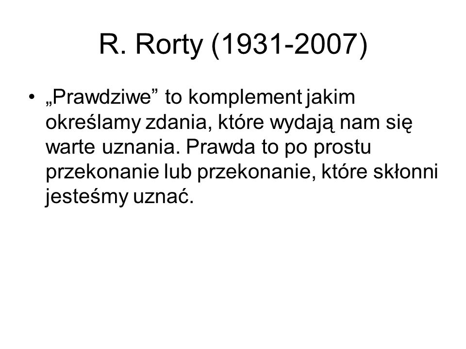 """R. Rorty (1931-2007) """"Prawdziwe"""" to komplement jakim określamy zdania, które wydają nam się warte uznania. Prawda to po prostu przekonanie lub przekon"""