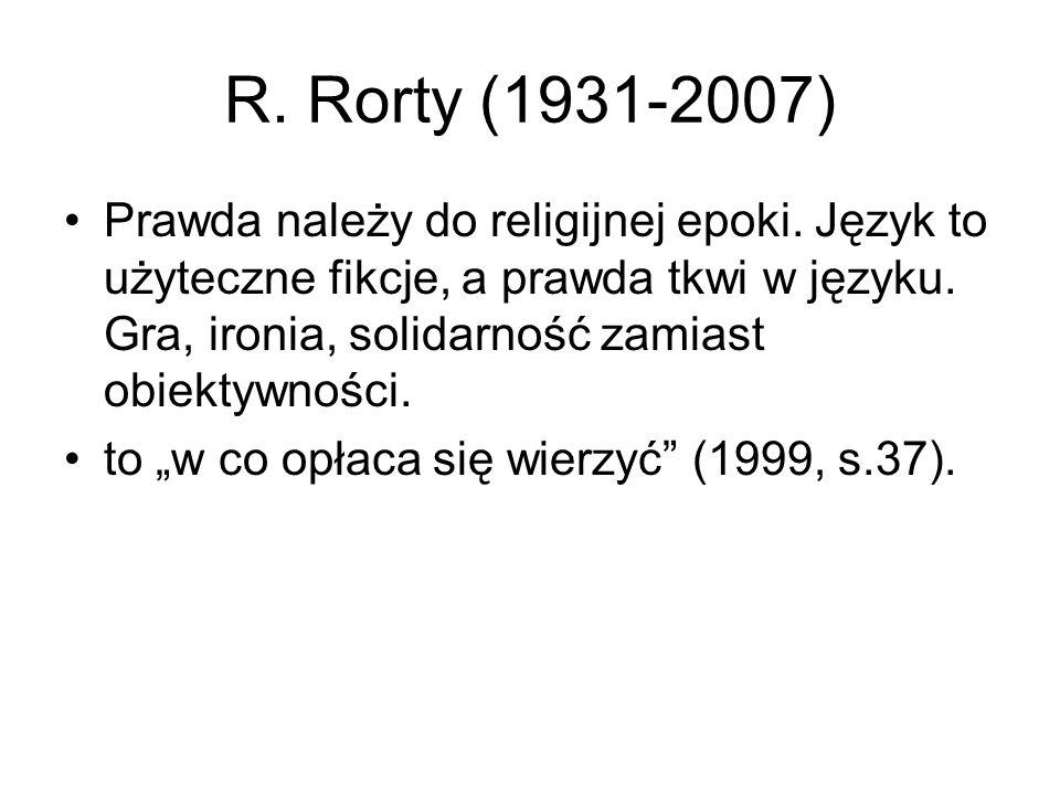 R. Rorty (1931-2007) Prawda należy do religijnej epoki. Język to użyteczne fikcje, a prawda tkwi w języku. Gra, ironia, solidarność zamiast obiektywno